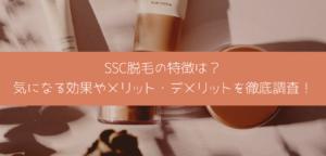 SSC脱毛の特徴は? 気になる効果やメリット・デメリットを徹底調査!